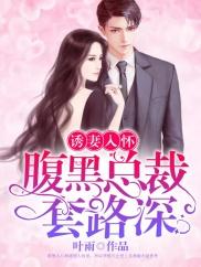 诱妻入怀:腹黑总裁套路深-豪门|总裁|虐恋|女强|复仇-趣阅小说网